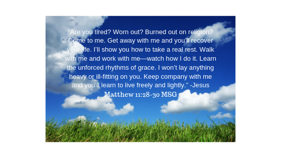 """Are you tired_ Worn out_ Burned out on religion_ Come to me. Get away with me and you'll recover your life. I'll show you how to take a real rest. Walk with me and work with me—watch how I do it."